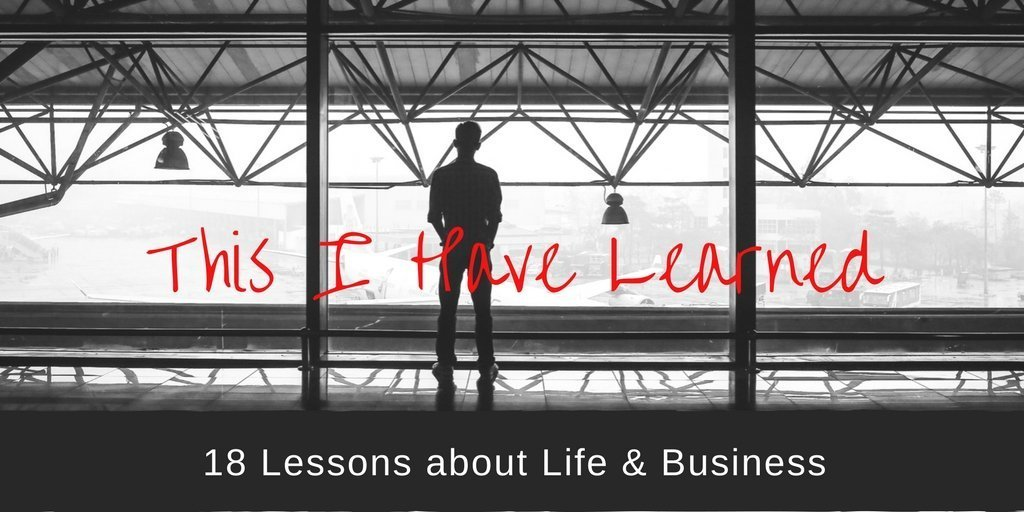 This I Have Learned: 18 Lessons About Life & Business